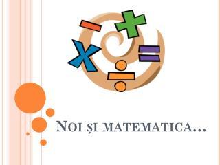 Noi și matematica…