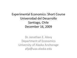 Experimental Economics: Short Course Universidad del Desarrollo Santiago, Chile December 16, 2009