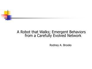 A Robot that Walks; Emergent Behaviors from a Carefully Evolved Network Rodney A. Brooks