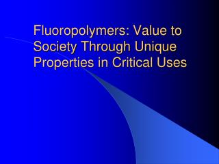 Fluoropolymers: Value to Society Through Unique Properties in Critical Uses