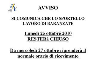 AVVISO SI COMUNICA CHE LO SPORTELLO LAVORO DI BARANZATE Lunedì 25 ottobre 2010 RESTERà CHIUSO