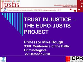 TRUST IN JUSTICE   THE EURO-JUSTIS PROJECT   Professor Mike Hough XXIII  Conference of the Baltic Criminologists  22 Oct
