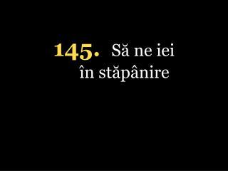 145. S? ne iei �n st?p�nire