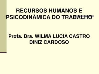 RECURSOS HUMANOS E PSICODINÂMICA DO TRABALHO Profa. Dra. WILMA LUCIA CASTRO DINIZ CARDOSO