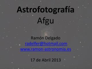 Astrofotografía Afgu Ramón Delgado radelfer@hotmail ramon-astronomia.es 17 de Abril 2013