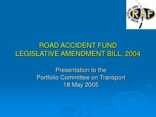 ROAD ACCIDENT FUND  LEGISLATIVE AMENDMENT BILL, 2004