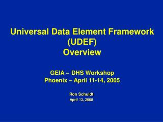 Universal Data Element Framework (UDEF)  Overview GEIA – DHS Workshop Phoenix – April 11-14, 2005