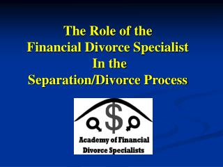 The Role of the  Financial Divorce Specialist   In the Separation/Divorce Process