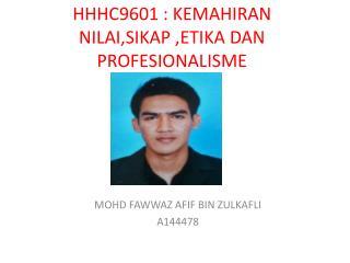 HHHC9601 :  KEMAHIRAN NILAI,SIKAP ,ETIKA DAN PROFESIONALISME