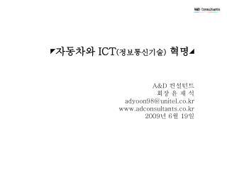 ◤ 자동차와  ICT ( 정보통신기술 ) 혁명◢ A&D  컨설턴트                                  회장 윤 재 석