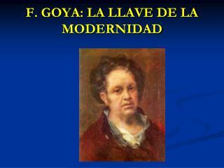 F. GOYA: LA LLAVE DE LA MODERNIDAD