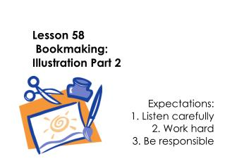 Lesson 58  Bookmaking:  Illustration Part 2   Expectations: 					1. Listen carefully
