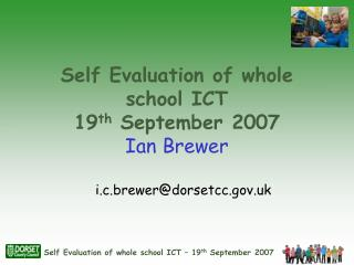 Self Evaluation of whole school ICT 19 th  September 2007 Ian Brewer