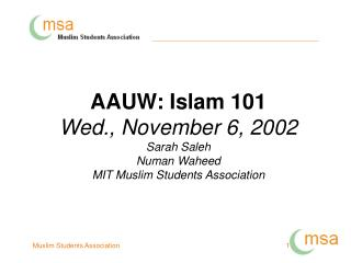 AAUW: Islam 101 Wed., November 6, 2002 Sarah Saleh Numan Waheed MIT Muslim Students Association