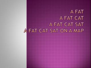 A fat a fat cat a fat cat sat  a fat cat sat on a map