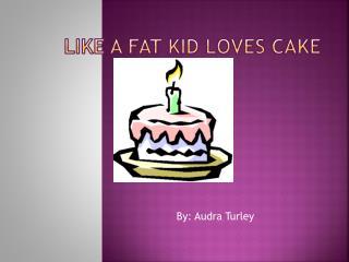 Like a fat kid loves cake