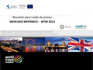 Resumen para rueda de prensa M ERCADO  BRITÁNICO  -  WTM  2013