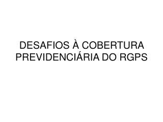 DESAFIOS À COBERTURA PREVIDENCIÁRIA DO RGPS