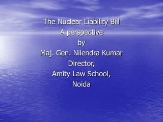 The Nuclear Liability Bill A perspective by Maj. Gen. Nilendra Kumar Director, Amity Law School,