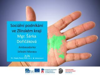 Sociální  podnik ání  ve Zlínském kraji  Mgr. Šárka  Dořičáková