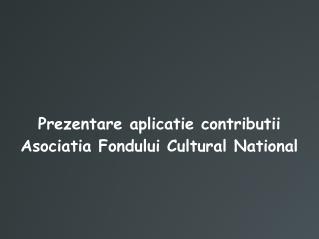 Prezentare aplicatie contributii Asociatia Fondului Cultural National