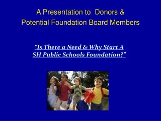 A Presentation to  Donors & Potential Foundation Board Members
