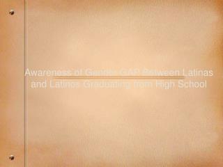 Awareness of Gender GAP Between Latinas and Latinos Graduating from High School