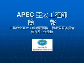 APEC  亞太工程師 簡         報 中華台北亞太工程師暨國際工程師監督委員會 執行長   余德銓