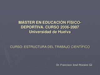 M STER EN EDUCACI N F SICO-DEPORTIVA. CURSO 2006-2007 Universidad de Huelva   CURSO: ESTRUCTURA DEL TRABAJO CIENT FICO