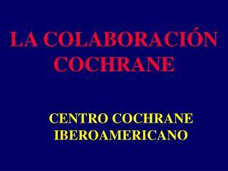 LA COLABORACIÓN COCHRANE CENTRO COCHRANE     IBEROAMERICANO