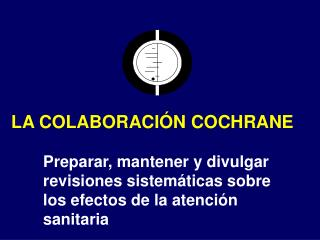LA COLABORACIÓN COCHRANE Preparar, mantener y divulgar revisiones sistemáticas sobre