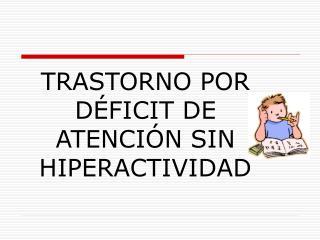 TRASTORNO POR DÉFICIT DE ATENCIÓN SIN HIPERACTIVIDAD