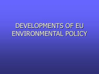 DEVELOPMENTS OF EU ENVIRONMENTAL POLICY