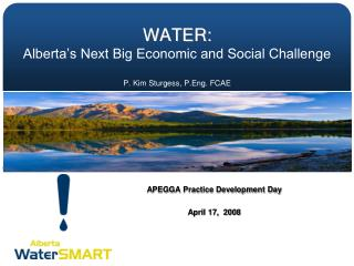 WATER: Alberta's Next Big Economic and Social Challenge P. Kim Sturgess,  P.Eng . FCAE