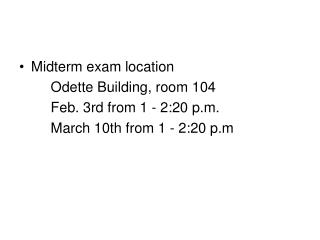 Midterm exam location         Odette Building, room 104          Feb. 3rd from 1 - 2:20 p.m.          March 10th from 1