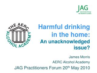 James Morris  AERC Alcohol Academy JAG Practitioners Forum 20 th  May 2010
