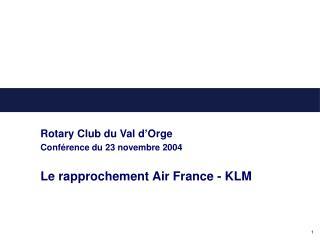 Rotary Club du Val d'Orge Conférence du 23 novembre 2004 Le rapprochement Air France - KLM