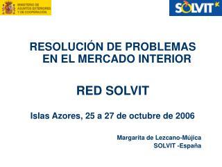 RESOLUCIÓN DE PROBLEMAS EN EL MERCADO INTERIOR RED SOLVIT Islas Azores, 25 a 27 de octubre de 2006