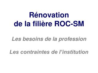 R�novation de la fili�re ROC-SM