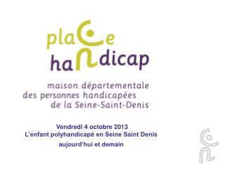 Vendredi 4 octobre 2013 L'enfant polyhandicapé en Seine Saint Denis  aujourd'hui et demain