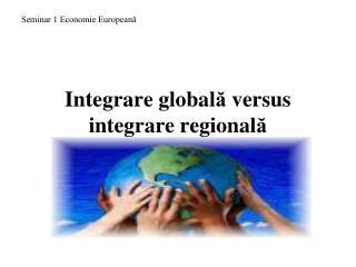 Integrare global ?  versus integrare regional ?