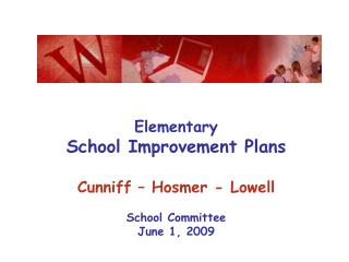 Elementary School Improvement Plans  Cunniff   Hosmer - Lowell  School Committee June 1, 2009
