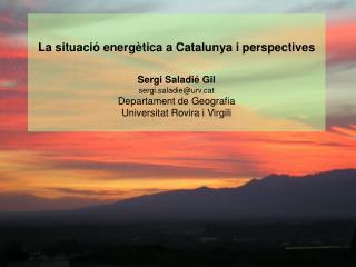 La situació energètica a Catalunya i perspectives Sergi Saladié Gil sergi.saladie@urvt