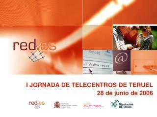 I JORNADA DE TELECENTROS DE TERUEL 28 de junio de 2006