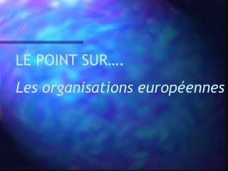 LE POINT SUR….  Les organisations européennes