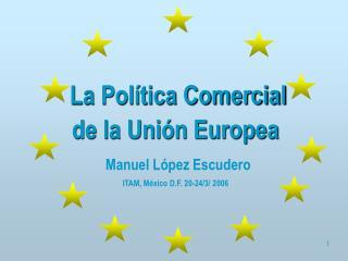La Política Comercial  de la Unión Europea Manuel López Escudero ITAM, México D.F. 20-24/3/ 2006