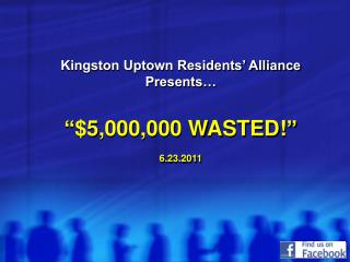 Kingston Uptown Residents  Alliance Presents    5,000,000 WASTED   6.23.2011