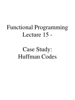 Functional Programming Lecture 15 -   Case Study: Huffman Codes