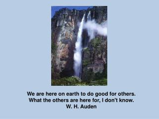 We are here on earth to do good for others. What the others are here for, I don't know.