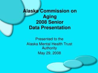 Alaska Commission on Aging 2008 Senior Data Presentation